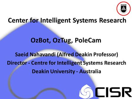 Center for Intelligent Systems Research OzBot, OzTug, PoleCam Saeid Nahavandi (Alfred Deakin Professor) Director - Centre for Intelligent Systems Research.