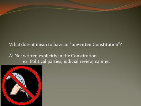 "What does it mean to have an ""unwritten Constitution""? A: Not written explicitly in the Constitution ex. Political parties, judicial review, cabinet."