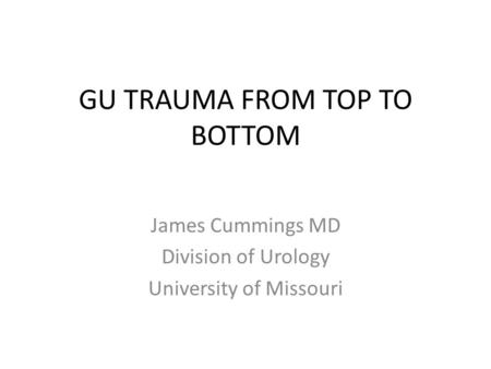 GU TRAUMA FROM TOP TO BOTTOM James Cummings MD Division of Urology University of Missouri.