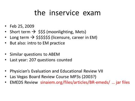 The inservice exam Feb 25, 2009 Short term  $$$ (moonlighting, Mets) Long term  $$$$$$ (licensure, career in EM) But also: intro to EM practice Similar.