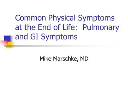 Common Physical Symptoms at the End of Life: Pulmonary and GI Symptoms Mike Marschke, MD.