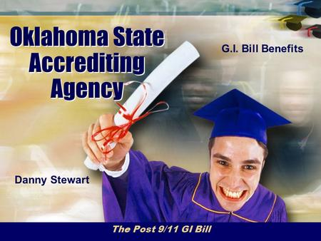 Oklahoma State Accrediting Agency The Post 9/11 GI Bill Danny Stewart G.I. Bill Benefits.