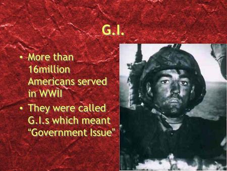 "G.I. More than 16million Americans served in WWII They were called G.I.s which meant ""Government Issue"" More than 16million Americans served in WWII They."