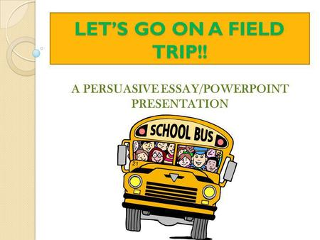 LET'S GO ON A FIELD TRIP!! A PERSUASIVE ESSAY/POWERPOINT PRESENTATION.