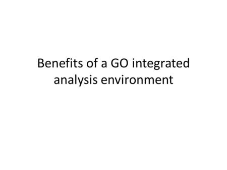 Benefits of a GO integrated analysis environment.