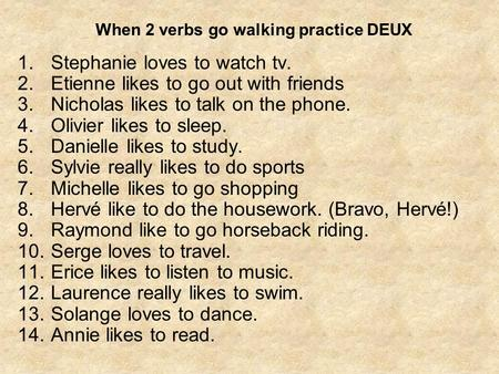 When 2 verbs go walking practice DEUX 1.Stephanie loves to watch tv. 2.Etienne likes to go out with friends 3.Nicholas likes to talk on the phone. 4.Olivier.