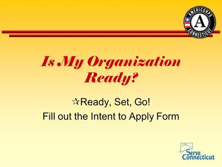 Is My Organization Ready?  Ready, Set, Go! Fill out the Intent to Apply Form.