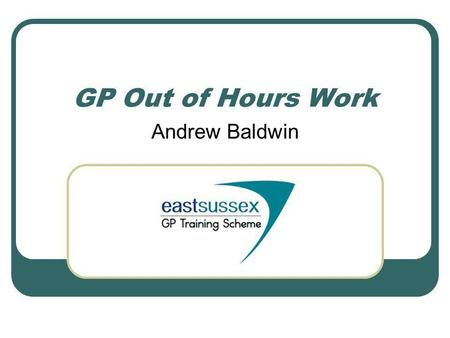 GP Out of Hours Work Andrew Baldwin. Getting started In a GP/ITP post, or as an ST3, you are required to undertake a total of 24 hours OoH work for each.