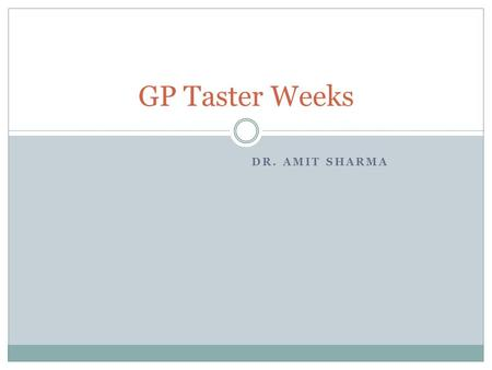 DR. AMIT SHARMA GP Taster Weeks. GP Taster Weeks- What does it mean? 1 week spent in your future ST3 practice during each 6 month hospital placement Taken.
