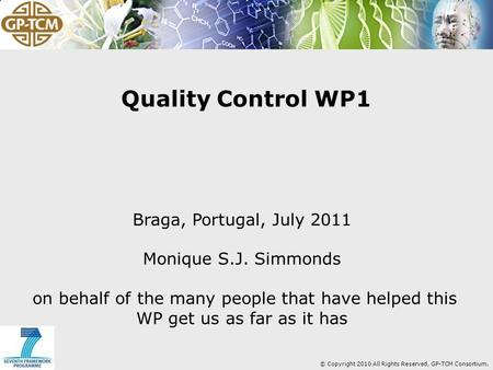 © Copyright 2010 All Rights Reserved, GP-TCM Consortium. Quality Control WP1 Braga, Portugal, July 2011 Monique S.J. Simmonds on behalf of the many people.