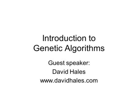 Introduction to Genetic Algorithms Guest speaker: David Hales www.davidhales.com.