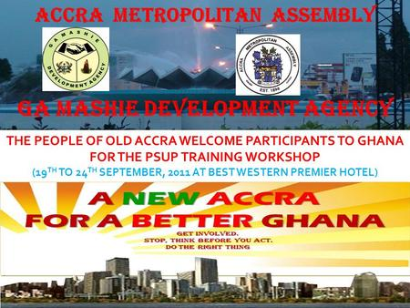 THE PEOPLE OF OLD ACCRA WELCOME PARTICIPANTS TO GHANA FOR THE PSUP TRAINING WORKSHOP (19 TH TO 24 TH SEPTEMBER, 2011 AT BEST WESTERN PREMIER HOTEL) GA.