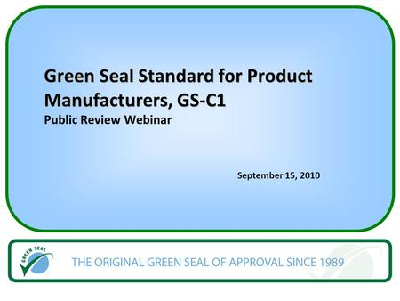 Green Seal Standard for Product Manufacturers, GS-C1 Green Seal Standard for Product Manufacturers, GS-C1 Public Review Webinar September 15, 2010.