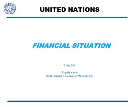 UNITED NATIONS FINANCIAL SITUATION 12 May 2011 Angela Kane Under-Secretary-General for Management.
