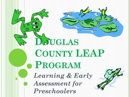 D OUGLAS C OUNTY LEAP P ROGRAM Learning & Early Assessment for Preschoolers.