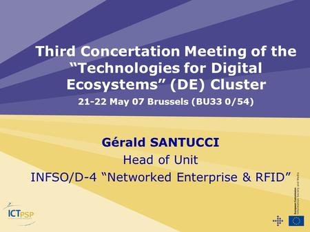 "Gérald SANTUCCI Head of Unit INFSO/D-4 ""Networked Enterprise & RFID"" Third Concertation Meeting of the ""Technologies for Digital Ecosystems"" (DE) Cluster."
