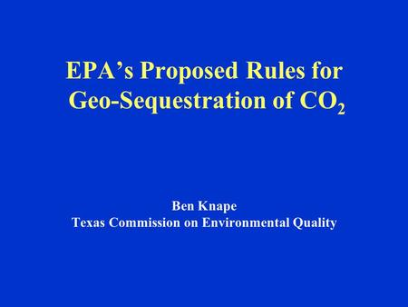 EPA's Proposed Rules for Geo-Sequestration of CO 2 Ben Knape Texas Commission on Environmental Quality.