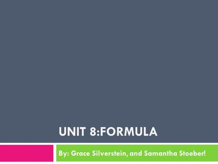 UNIT 8:FORMULA By: Grace Silverstein, and Samantha Stoeber!