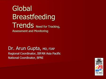 Global Breastfeeding Trends Need for Tracking, Assessment and Monitoring Dr. Arun Gupta, MD, FIAP Regional Coordinator, IBFAN Asia Pacific National Coordinator,