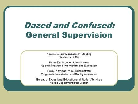 Dazed and Confused: General Supervision Administrators' Management Meeting September 2009 Karen Denbroeder, Administrator Special Programs, Information,