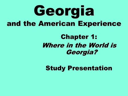 Georgia and the American Experience Chapter 1: Where in the World is Georgia? Study Presentation.