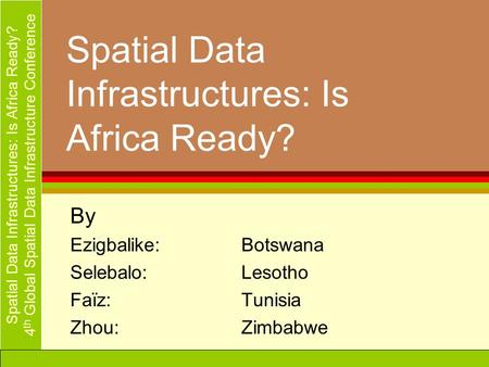 Spatial Data Infrastructures: Is Africa Ready? 4 th Global Spatial Data Infrastructure Conference Spatial Data Infrastructures: Is Africa Ready? By Ezigbalike:Botswana.