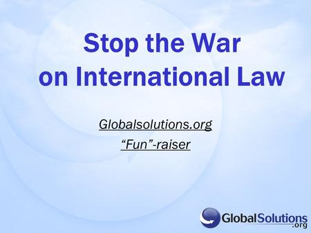 "Globalsolutions.org ""Fun""-raiser Stop the War on International Law."