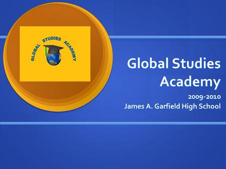 Global Studies Academy 2009-2010 James A. Garfield High School.