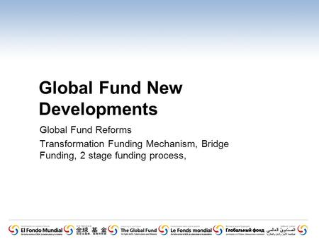 Global Fund New Developments Global Fund Reforms Transformation Funding Mechanism, Bridge Funding, 2 stage funding process,