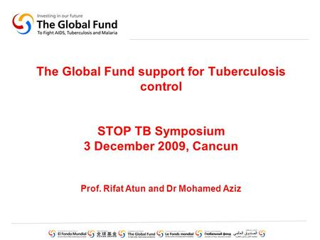 The Global Fund support for Tuberculosis control STOP TB Symposium 3 December 2009, Cancun Prof. Rifat Atun and Dr Mohamed Aziz.