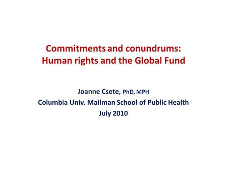 Commitments and conundrums: Human rights and the Global Fund Joanne Csete, PhD, MPH Columbia Univ. Mailman School of Public Health July 2010.