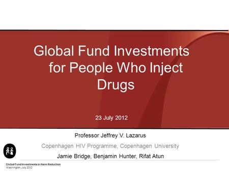 Global Fund Investments in Harm Reduction Washington, July 2012 Global Fund Investments for People Who Inject Drugs 23 July 2012 Professor Jeffrey V. Lazarus.