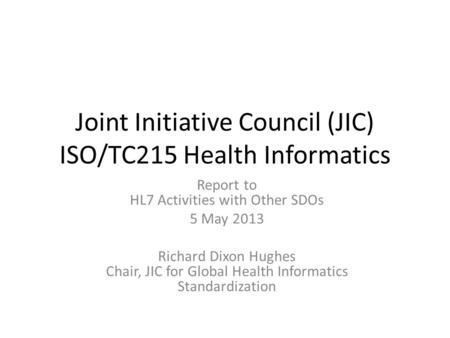 Joint Initiative Council (JIC) ISO/TC215 Health Informatics Report to HL7 Activities with Other SDOs 5 May 2013 Richard Dixon Hughes Chair, JIC for Global.