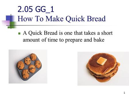 2.05 GG_1 How To Make Quick Bread A Quick Bread is one that takes a short amount of time to prepare and bake 1.