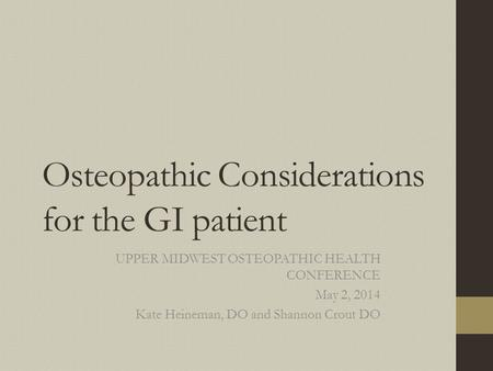 Osteopathic Considerations for the GI patient UPPER MIDWEST OSTEOPATHIC HEALTH CONFERENCE May 2, 2014 Kate Heineman, DO and Shannon Crout DO.