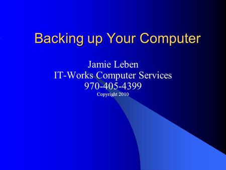 Backing up Your Computer Jamie Leben IT-Works Computer Services 970-405-4399 Copyright 2010.