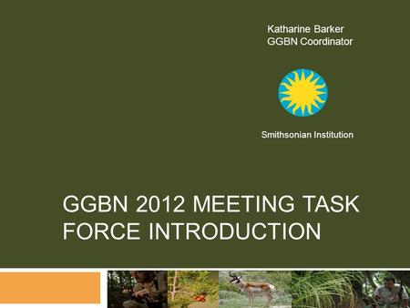 GGBN 2012 MEETING TASK FORCE INTRODUCTION Katharine Barker GGBN Coordinator Smithsonian Institution.
