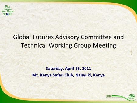 Global Futures Advisory Committee and Technical Working Group Meeting Saturday, April 16, 2011 Mt. Kenya Safari Club, Nanyuki, Kenya.