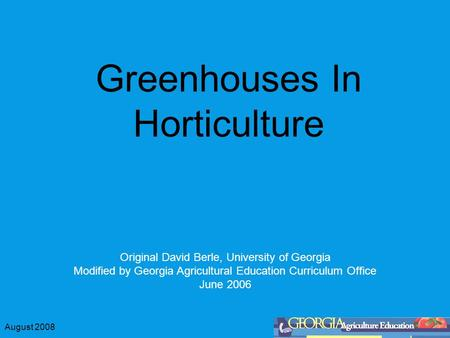 August 2008 Greenhouses In Horticulture Original David Berle, University of Georgia Modified by Georgia Agricultural Education Curriculum Office June 2006.