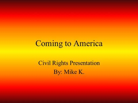 Coming to America Civil Rights Presentation By: Mike K.