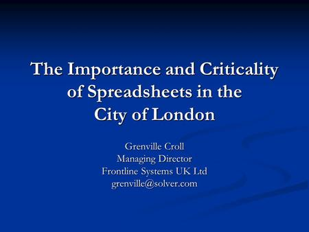 The Importance and Criticality of Spreadsheets in the City of London Grenville Croll Managing Director Frontline Systems UK Ltd