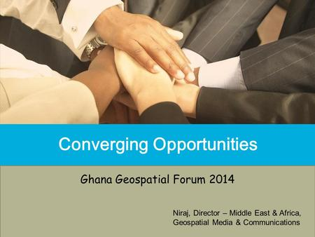 Converging Opportunities Ghana Geospatial Forum 2014 Niraj, Director – Middle East & Africa, Geospatial Media & Communications.