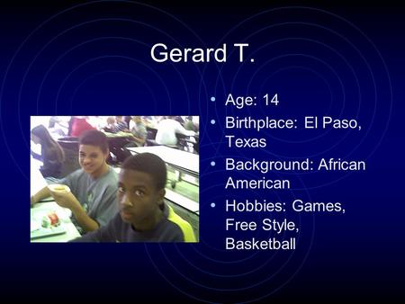 Gerard T. Age: 14 Birthplace: El Paso, Texas Background: African American Hobbies: Games, Free Style, Basketball.
