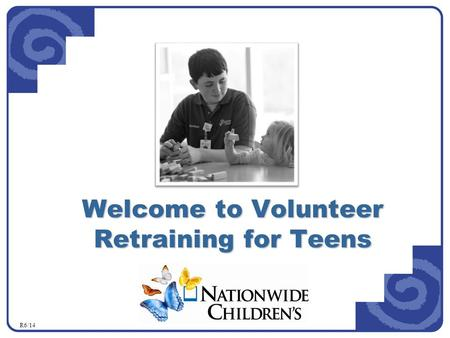 Welcome to Volunteer Retraining for Teens R6/14. In this course you will learn about: Customer Service Integrity Program Confidentiality and Privacy Standards.