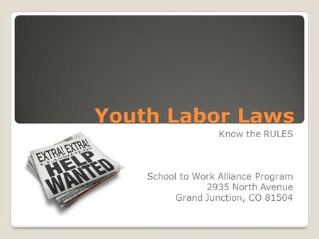 Youth Labor Laws Know the RULES School to Work Alliance Program 2935 North Avenue Grand Junction, CO 81504.