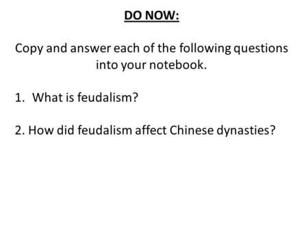 DO NOW: Copy and answer each of the following questions into your notebook. 1.What is feudalism? 2. How did feudalism affect Chinese dynasties?