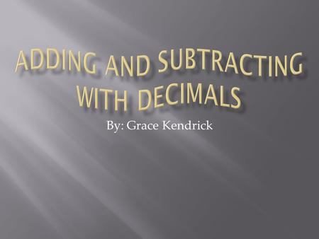 By: Grace Kendrick.  I think that learning how to add and subtract with decimals is important because it gives you a more precise answer. It is exact.