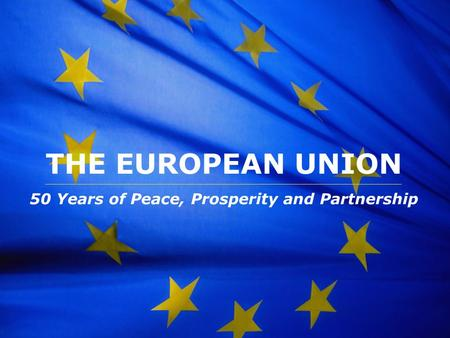 The European Union THE EUROPEAN UNION 50 Years of Peace, Prosperity and Partnership.