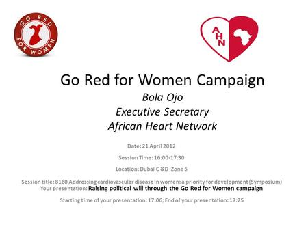 Go Red for Women Campaign Bola Ojo Executive Secretary African Heart Network Date: 21 April 2012 Session Time: 16:00-17:30 Location: Dubai C &D Zone 5.