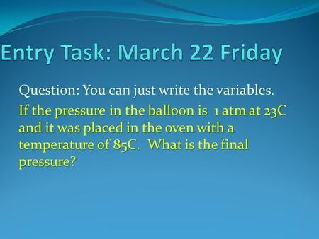 Question: You can just write the variables. If the pressure in the balloon is 1 atm at 23C and it was placed in the oven with a temperature of 85C. What.
